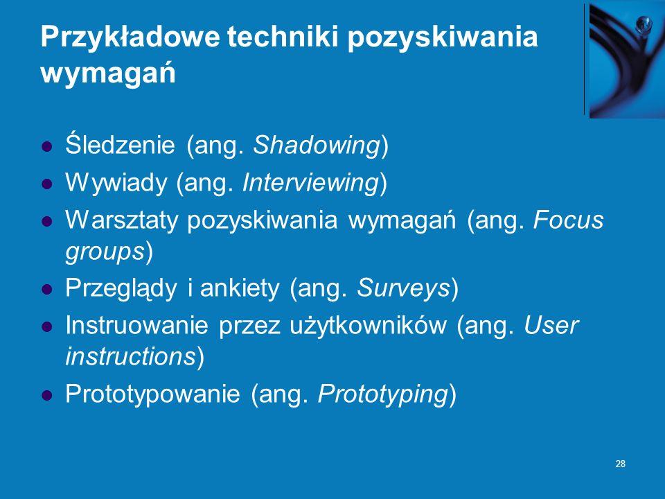 28 Przykładowe techniki pozyskiwania wymagań Śledzenie (ang. Shadowing) Wywiady (ang. Interviewing) Warsztaty pozyskiwania wymagań (ang. Focus groups)