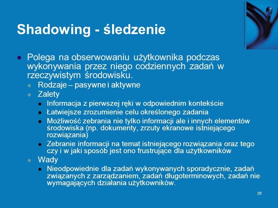 29 Shadowing - śledzenie Polega na obserwowaniu użytkownika podczas wykonywania przez niego codziennych zadań w rzeczywistym środowisku. Rodzaje – pas
