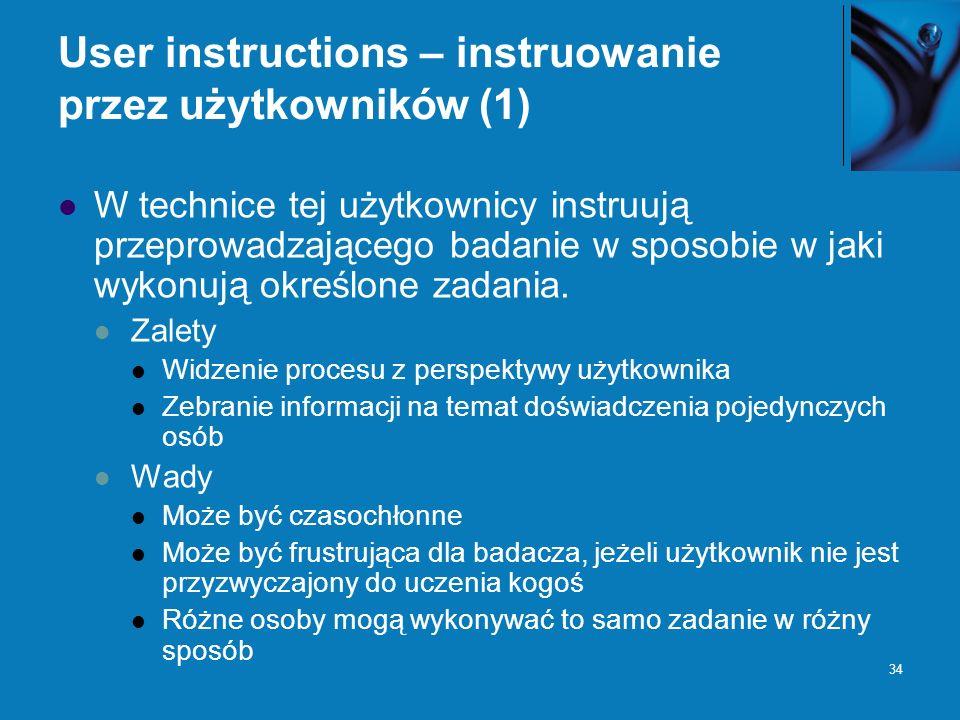34 User instructions – instruowanie przez użytkowników (1) W technice tej użytkownicy instruują przeprowadzającego badanie w sposobie w jaki wykonują określone zadania.