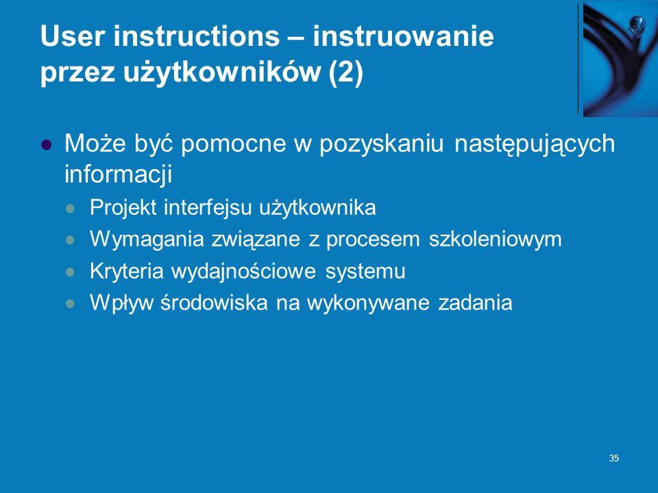 35 User instructions – instruowanie przez użytkowników (2) Może być pomocne w pozyskaniu następujących informacji Projekt interfejsu użytkownika Wymagania związane z procesem szkoleniowym Kryteria wydajnościowe systemu Wpływ środowiska na wykonywane zadania