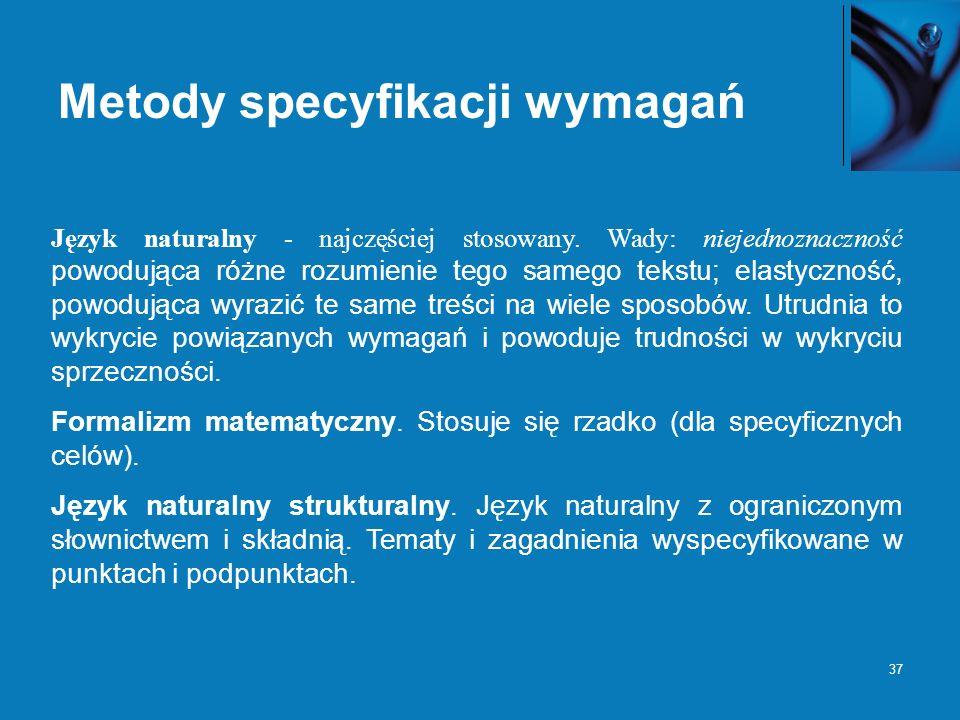 37 Metody specyfikacji wymagań Język naturalny - najczęściej stosowany. Wady: niejednoznaczność powodująca różne rozumienie tego samego tekstu; elasty