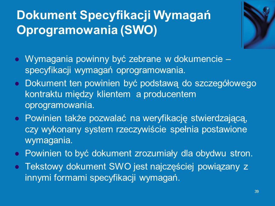 39 Dokument Specyfikacji Wymagań Oprogramowania (SWO) Wymagania powinny być zebrane w dokumencie – specyfikacji wymagań oprogramowania. Dokument ten p