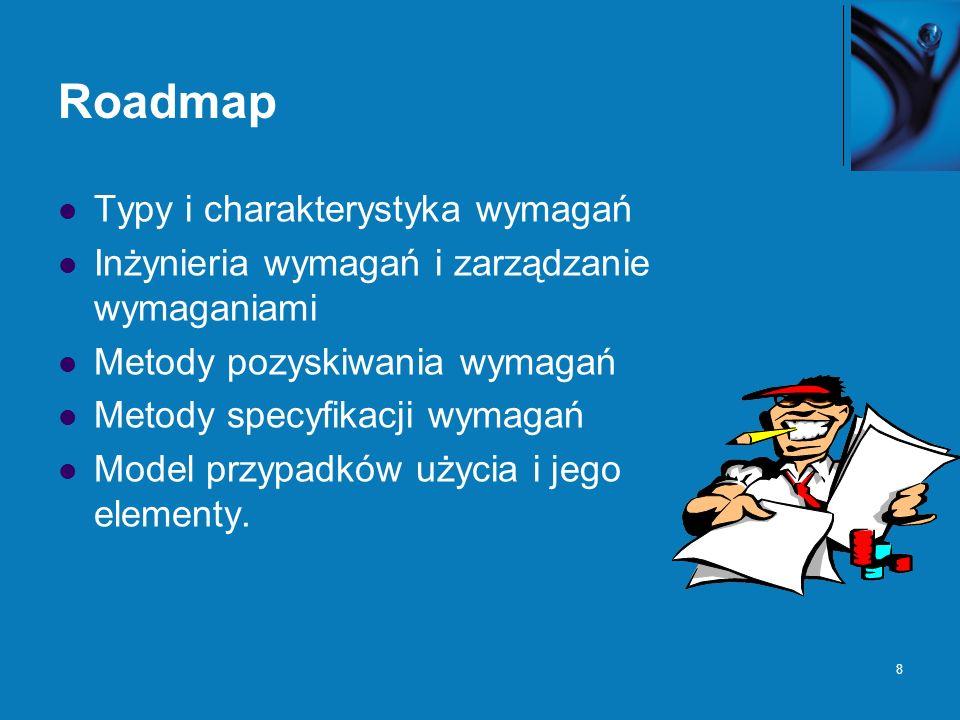 8 Roadmap Typy i charakterystyka wymagań Inżynieria wymagań i zarządzanie wymaganiami Metody pozyskiwania wymagań Metody specyfikacji wymagań Model przypadków użycia i jego elementy.
