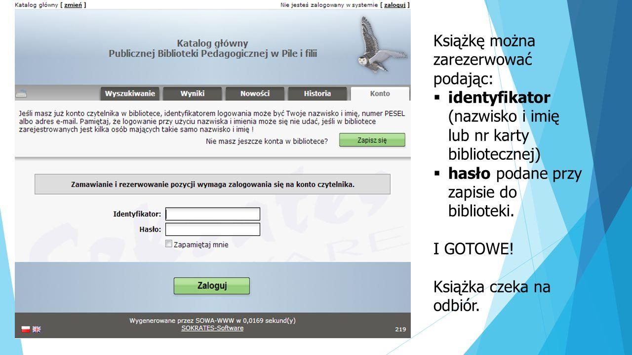 Książkę można zarezerwować podając: identyfikator (nazwisko i imię lub nr karty bibliotecznej) hasło podane przy zapisie do biblioteki.