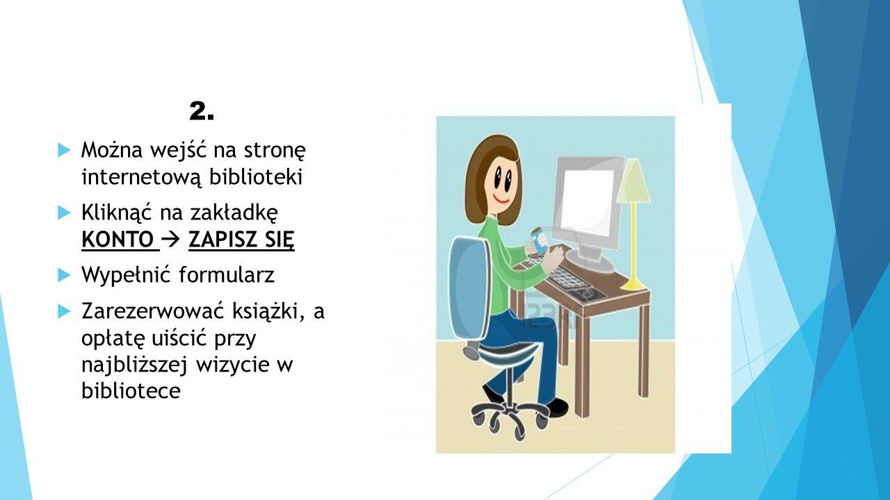 2. Można wejść na stronę internetową biblioteki Kliknąć na zakładkę KONTO ZAPISZ SIĘ Wypełnić formularz Zarezerwować książki, a opłatę uiścić przy naj