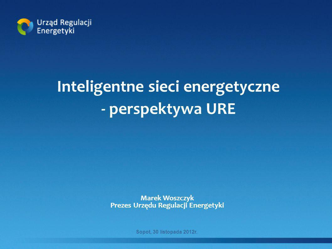 Inteligentne sieci energetyczne - perspektywa URE Marek Woszczyk Prezes Urzędu Regulacji Energetyki Sopot, 30 listopada 2012r.