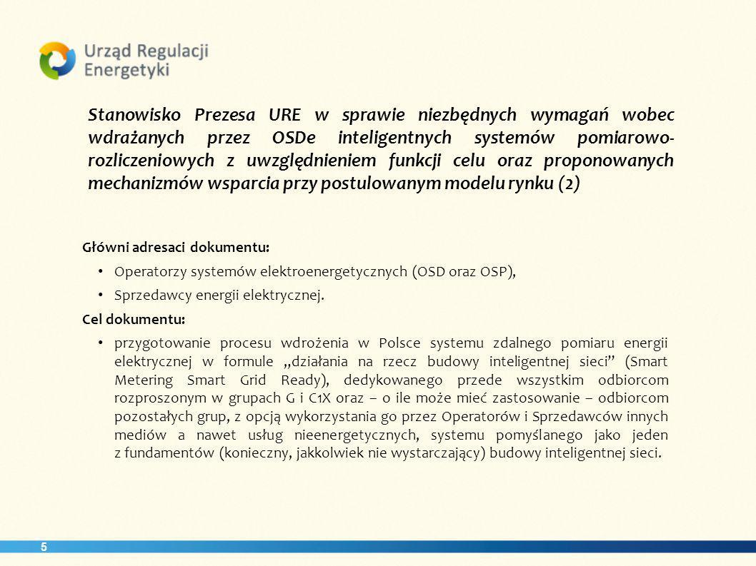 5 Stanowisko Prezesa URE w sprawie niezbędnych wymagań wobec wdrażanych przez OSDe inteligentnych systemów pomiarowo- rozliczeniowych z uwzględnieniem funkcji celu oraz proponowanych mechanizmów wsparcia przy postulowanym modelu rynku (2) Główni adresaci dokumentu: Operatorzy systemów elektroenergetycznych (OSD oraz OSP), Sprzedawcy energii elektrycznej.