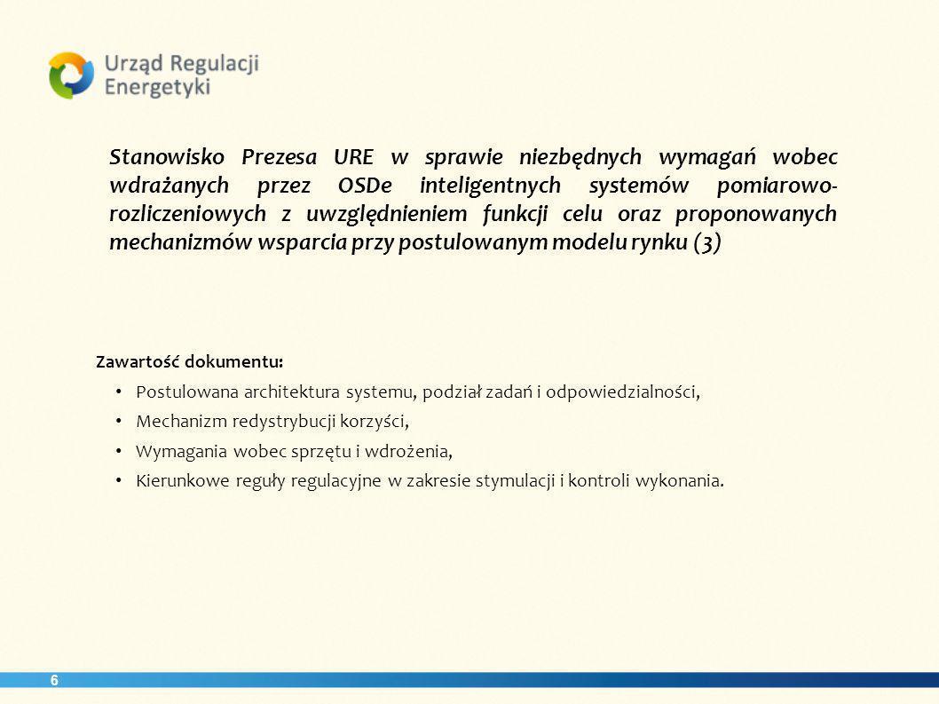 6 Stanowisko Prezesa URE w sprawie niezbędnych wymagań wobec wdrażanych przez OSDe inteligentnych systemów pomiarowo- rozliczeniowych z uwzględnieniem funkcji celu oraz proponowanych mechanizmów wsparcia przy postulowanym modelu rynku (3) Zawartość dokumentu: Postulowana architektura systemu, podział zadań i odpowiedzialności, Mechanizm redystrybucji korzyści, Wymagania wobec sprzętu i wdrożenia, Kierunkowe reguły regulacyjne w zakresie stymulacji i kontroli wykonania.