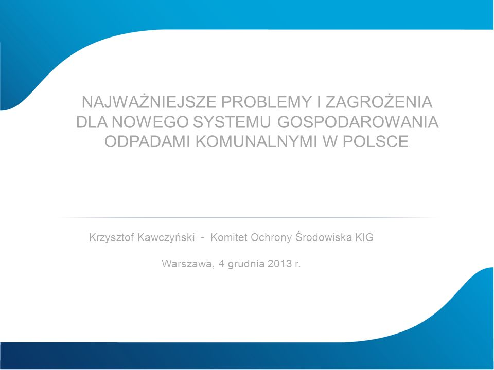 NAJWAŻNIEJSZE PROBLEMY I ZAGROŻENIA DLA NOWEGO SYSTEMU GOSPODAROWANIA ODPADAMI KOMUNALNYMI W POLSCE Krzysztof Kawczyński - Komitet Ochrony Środowiska