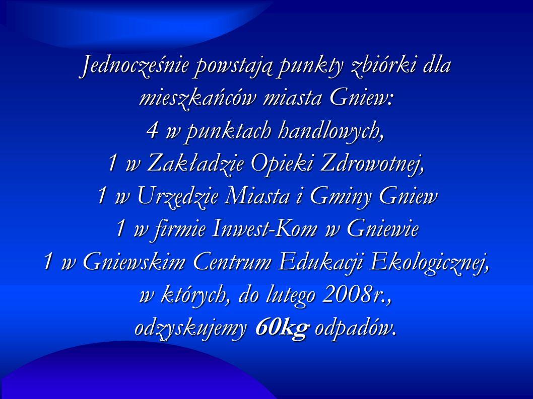Jednocześnie powstają punkty zbiórki dla mieszkańców miasta Gniew: 4 w punktach handlowych, 1 w Zakładzie Opieki Zdrowotnej, 1 w Urzędzie Miasta i Gminy Gniew 1 w firmie Inwest-Kom w Gniewie 1 w Gniewskim Centrum Edukacji Ekologicznej, w których, do lutego 2008r., odzyskujemy 60kg odpadów.