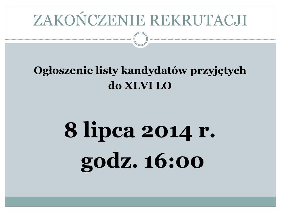 ZAKOŃCZENIE REKRUTACJI Ogłoszenie listy kandydatów przyjętych do XLVI LO 8 lipca 2014 r. godz. 16:00