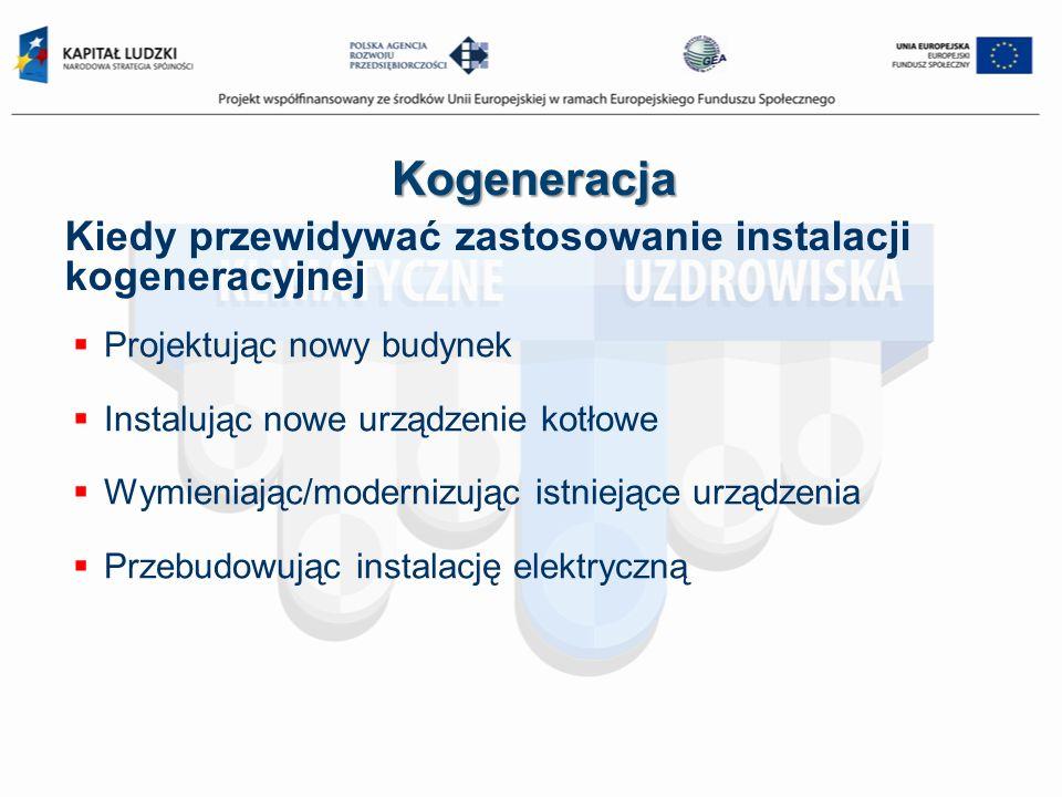Kogeneracja Kiedy przewidywać zastosowanie instalacji kogeneracyjnej Projektując nowy budynek Instalując nowe urządzenie kotłowe Wymieniając/modernizu