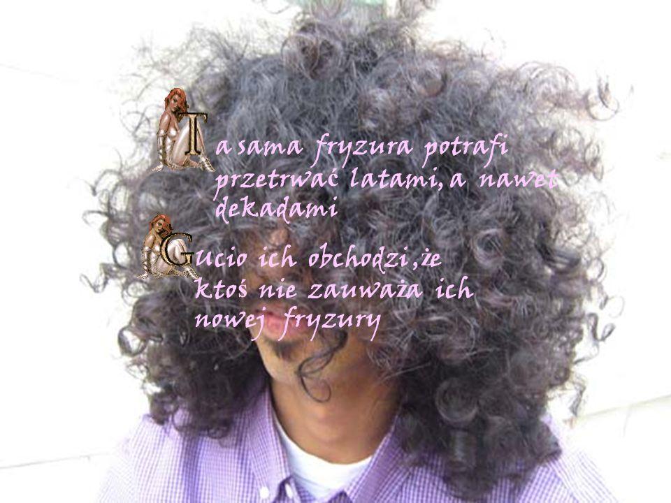 a sama fryzura potrafi przetrwa ć latami, a nawet dekadami Ucio ich obchodzi, ż e kto ś nie zauwa ż a ich nowej fryzury
