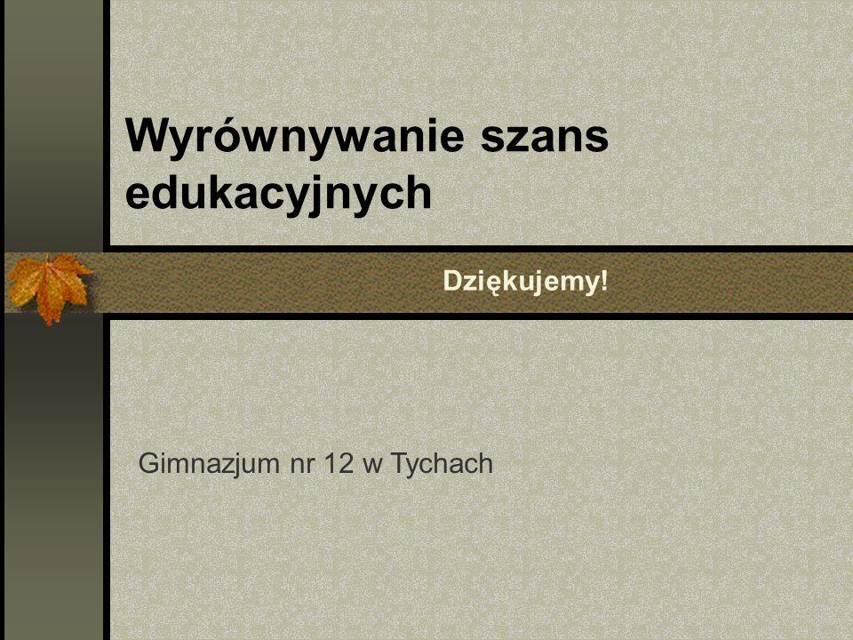 Wyrównywanie szans edukacyjnych Gimnazjum nr 12 w Tychach Dziękujemy!