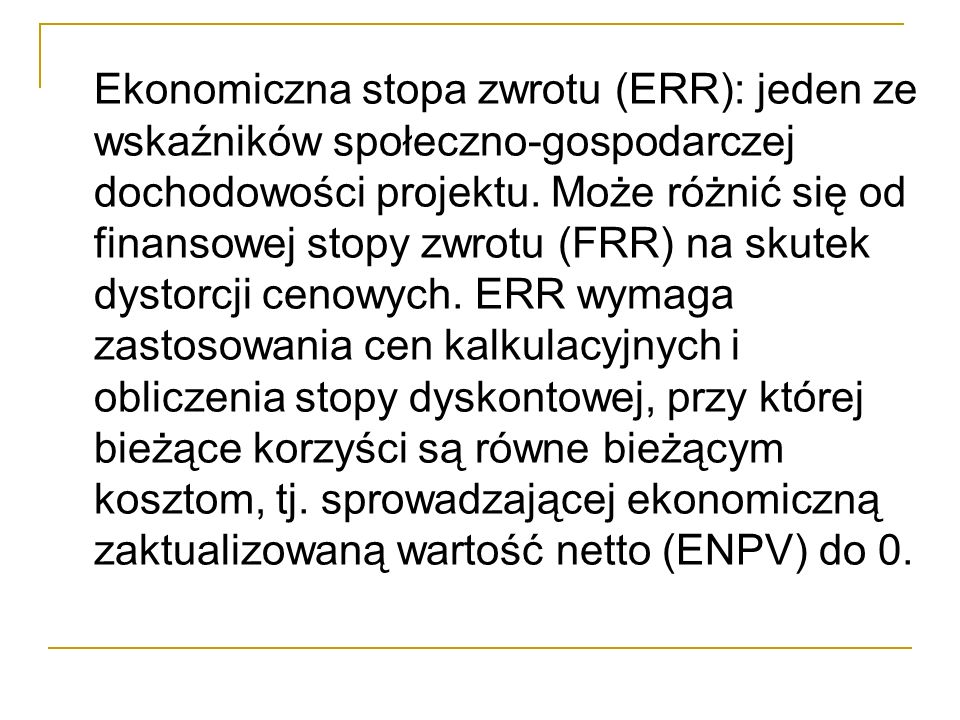 Ekonomiczna stopa zwrotu (ERR): jeden ze wskaźników społeczno-gospodarczej dochodowości projektu. Może różnić się od finansowej stopy zwrotu (FRR) na