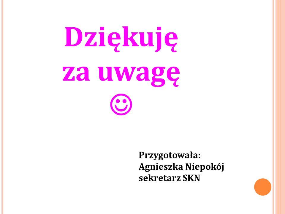 Dziękuję za uwagę Przygotowała: Agnieszka Niepokój sekretarz SKN