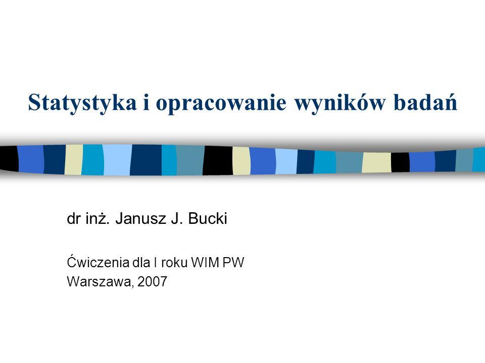 Statystyka i opracowanie wyników badań dr inż. Janusz J. Bucki Ćwiczenia dla I roku WIM PW Warszawa, 2007