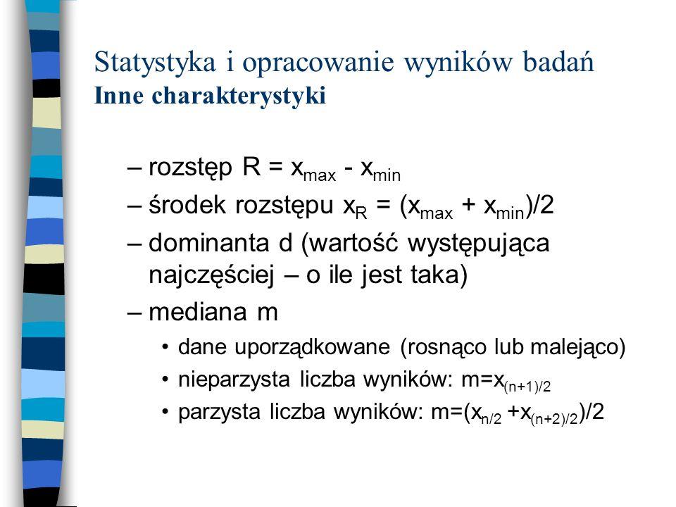 Statystyka i opracowanie wyników badań Inne charakterystyki –rozstęp R = x max - x min –środek rozstępu x R = (x max + x min )/2 –dominanta d (wartość