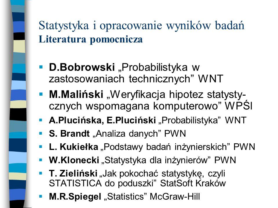 Statystyka i opracowanie wyników badań Literatura pomocnicza D.Bobrowski Probabilistyka w zastosowaniach technicznych WNT M.Maliński Weryfikacja hipot