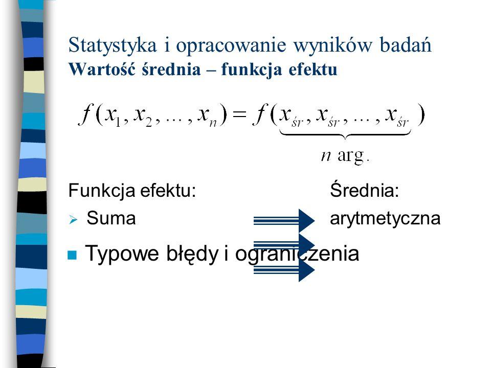 Statystyka i opracowanie wyników badań Wartość średnia – funkcja efektu Funkcja efektu: Suma Iloczyn Suma odwrotności... Średnia: arytmetyczna geometr