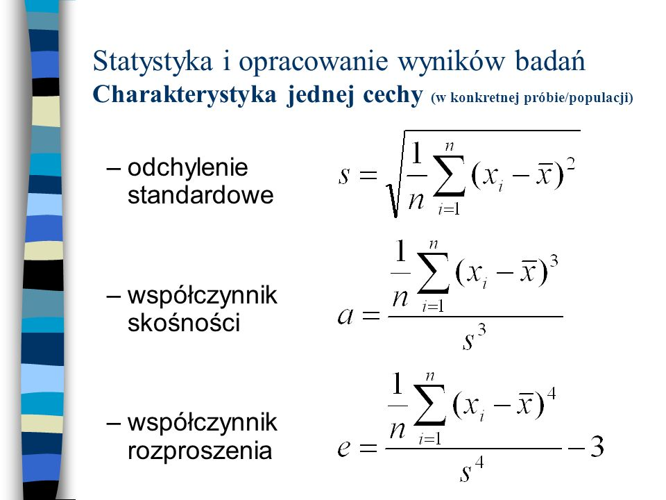 Statystyka i opracowanie wyników badań Charakterystyka jednej cechy (w konkretnej próbie/populacji) –odchylenie standardowe –współczynnik skośności –w