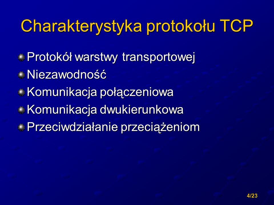 4/23 Charakterystyka protokołu TCP Protokół warstwy transportowej Niezawodność Komunikacja połączeniowa Komunikacja dwukierunkowa Przeciwdziałanie prz