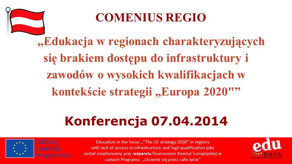 COMENIUS REGIO Edukacja w regionach charakteryzujących się brakiem dostępu do infrastruktury i zawodów o wysokich kwalifikacjach w kontekście strategii Europa 2020 Konferencja 07.04.2014