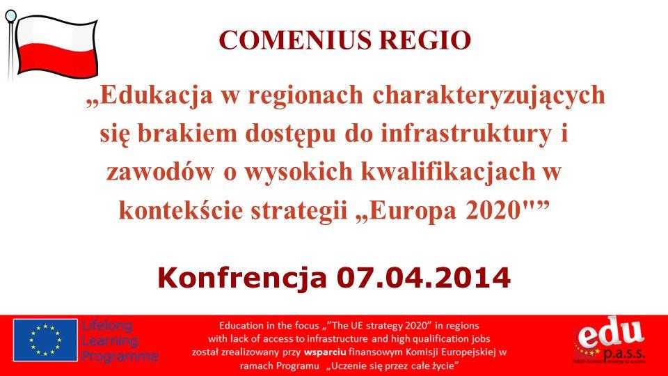 COMENIUS REGIO Edukacja w regionach charakteryzujących się brakiem dostępu do infrastruktury i zawodów o wysokich kwalifikacjach w kontekście strategii Europa 2020 Konfrencja 07.04.2014