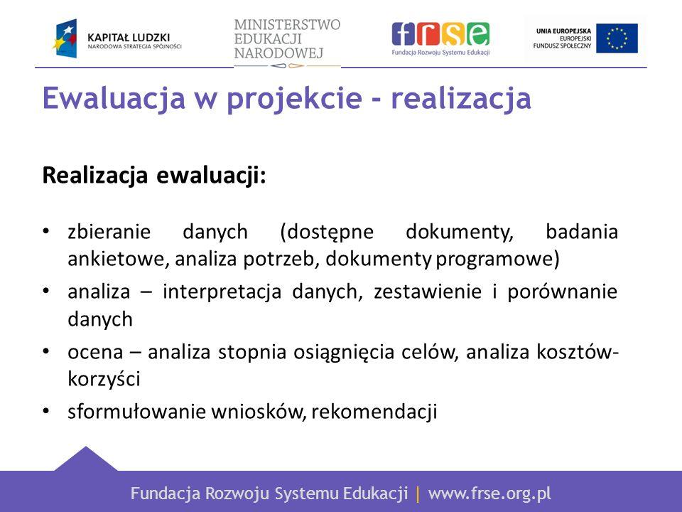 Fundacja Rozwoju Systemu Edukacji | www.frse.org.pl Ewaluacja w projekcie - realizacja Realizacja ewaluacji: zbieranie danych (dostępne dokumenty, bad