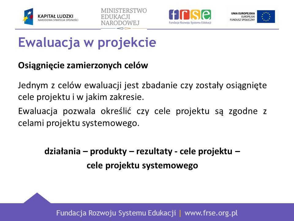 Fundacja Rozwoju Systemu Edukacji | www.frse.org.pl Ewaluacja w projekcie Osiągnięcie zamierzonych celów Jednym z celów ewaluacji jest zbadanie czy zo