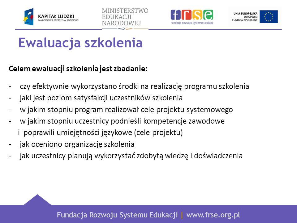 Fundacja Rozwoju Systemu Edukacji | www.frse.org.pl Ewaluacja szkolenia Celem ewaluacji szkolenia jest zbadanie: -czy efektywnie wykorzystano środki n