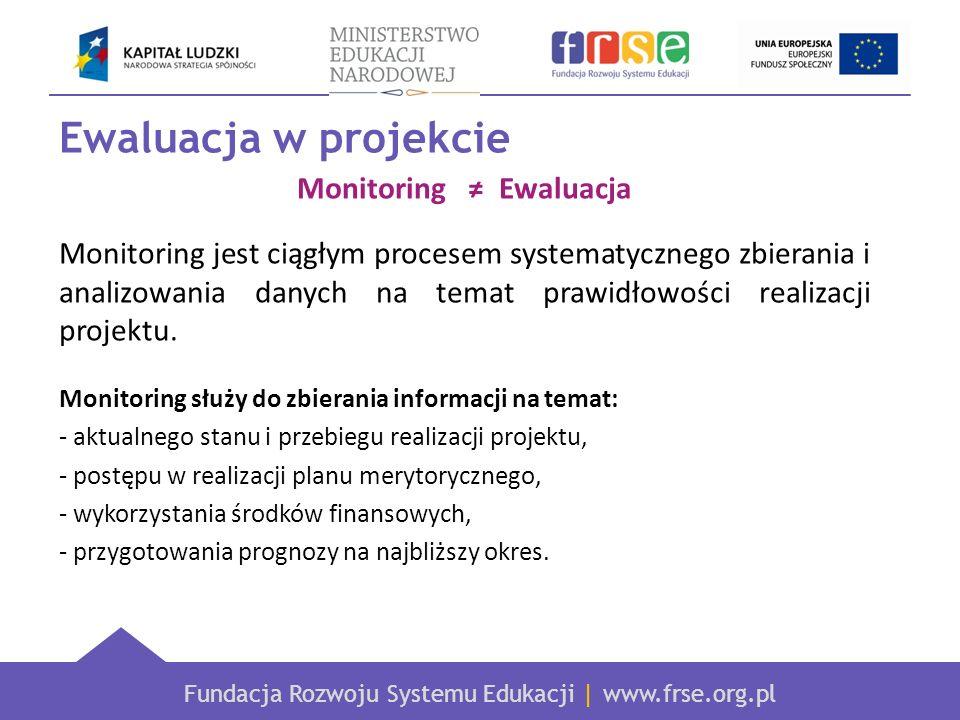 Fundacja Rozwoju Systemu Edukacji | www.frse.org.pl Ewaluacja w projekcie Monitoring Ewaluacja Monitoring jest ciągłym procesem systematycznego zbiera