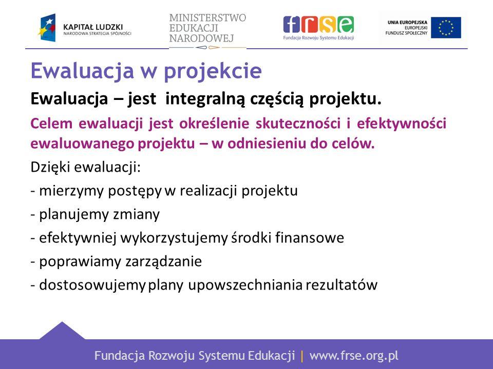 Fundacja Rozwoju Systemu Edukacji | www.frse.org.pl Ewaluacja w projekcie Ewaluacja – jest integralną częścią projektu. Celem ewaluacji jest określeni