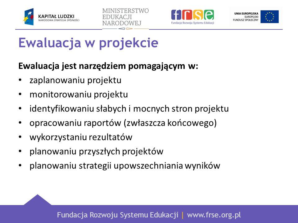 Fundacja Rozwoju Systemu Edukacji | www.frse.org.pl Ewaluacja w projekcie Ewaluacja jest narzędziem pomagającym w: zaplanowaniu projektu monitorowaniu