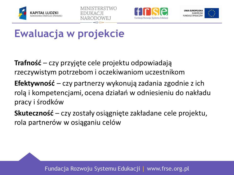 Fundacja Rozwoju Systemu Edukacji | www.frse.org.pl Ewaluacja w projekcie Trafność – czy przyjęte cele projektu odpowiadają rzeczywistym potrzebom i o