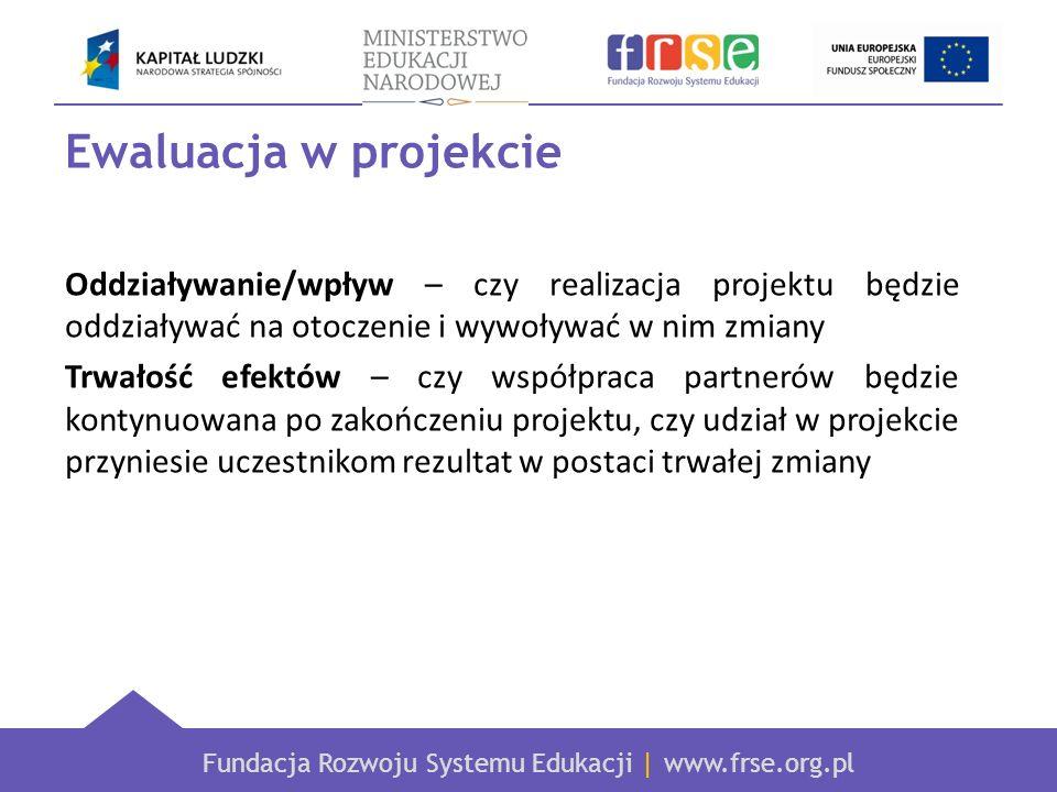 Fundacja Rozwoju Systemu Edukacji | www.frse.org.pl Ewaluacja w projekcie Oddziaływanie/wpływ – czy realizacja projektu będzie oddziaływać na otoczeni