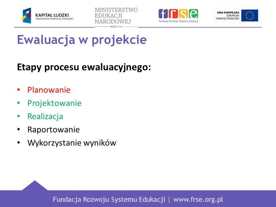 Fundacja Rozwoju Systemu Edukacji | www.frse.org.pl Ewaluacja w projekcie Etapy procesu ewaluacyjnego: Planowanie Projektowanie Realizacja Raportowani