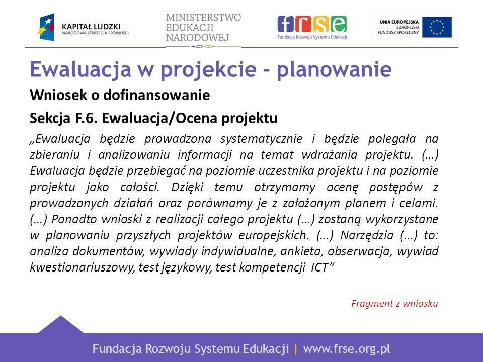 Fundacja Rozwoju Systemu Edukacji | www.frse.org.pl Ewaluacja w projekcie - planowanie Wniosek o dofinansowanie Sekcja F.6. Ewaluacja/Ocena projektu E