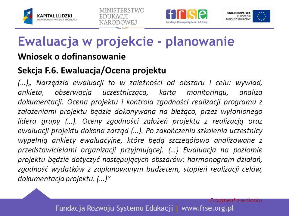Fundacja Rozwoju Systemu Edukacji | www.frse.org.pl Ewaluacja w projekcie - planowanie Wniosek o dofinansowanie Sekcja F.6. Ewaluacja/Ocena projektu (