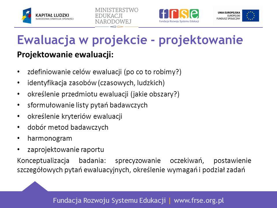 Fundacja Rozwoju Systemu Edukacji | www.frse.org.pl Ewaluacja w projekcie - projektowanie Projektowanie ewaluacji: zdefiniowanie celów ewaluacji (po c