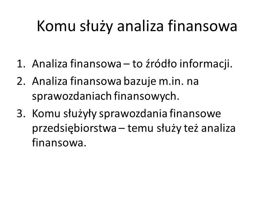 Komu służy analiza finansowa 1.Analiza finansowa – to źródło informacji. 2.Analiza finansowa bazuje m.in. na sprawozdaniach finansowych. 3.Komu służył