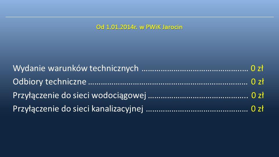 Od 1.01.2014r. w PWiK Jarocin Wydanie warunków technicznych ………………………………………..… 0 zł Odbiory techniczne ………………………………………………………………… 0 zł Przyłączenie do