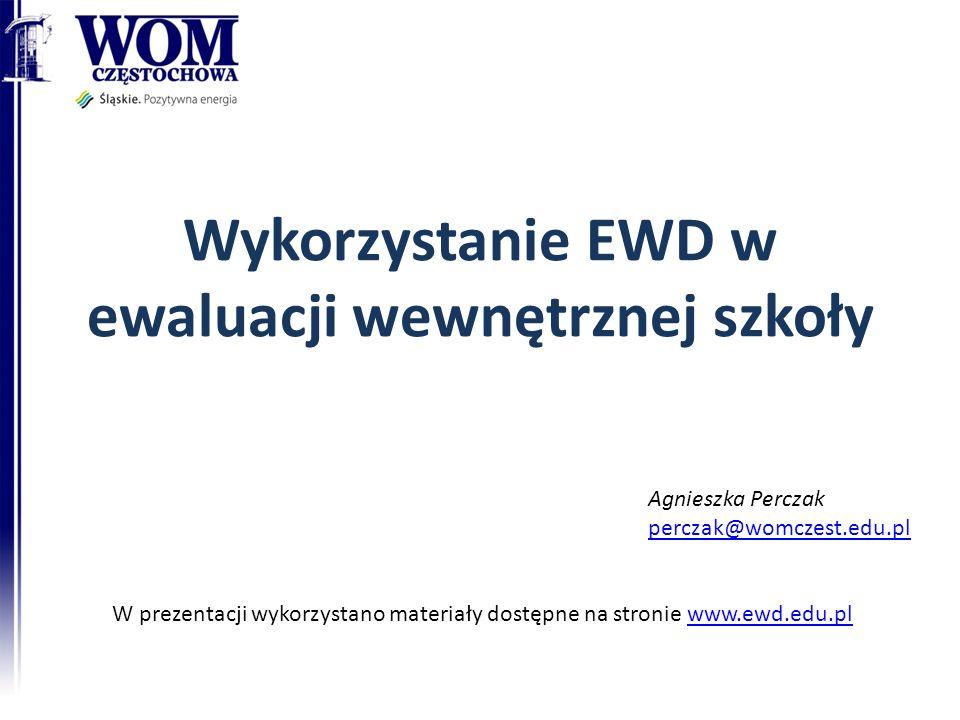 Wykorzystanie EWD w ewaluacji wewnętrznej szkoły Agnieszka Perczak perczak@womczest.edu.pl W prezentacji wykorzystano materiały dostępne na stronie www.ewd.edu.plwww.ewd.edu.pl