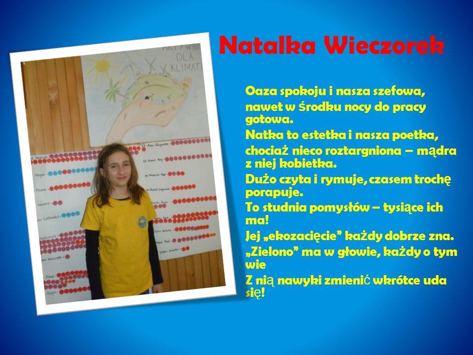 Natalka Wieczorek Oaza spokoju i nasza szefowa, nawet w ś rodku nocy do pracy gotowa. Natka to estetka i nasza poetka, chocia ż nieco roztargniona – m