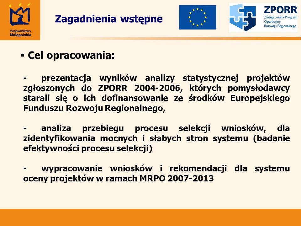 Zagadnienia wstępne Cel opracowania: -prezentacja wyników analizy statystycznej projektów zgłoszonych do ZPORR 2004-2006, których pomysłodawcy starali się o ich dofinansowanie ze środków Europejskiego Funduszu Rozwoju Regionalnego, -analiza przebiegu procesu selekcji wniosków, dla zidentyfikowania mocnych i słabych stron systemu (badanie efektywności procesu selekcji) -wypracowanie wniosków i rekomendacji dla systemu oceny projektów w ramach MRPO 2007-2013