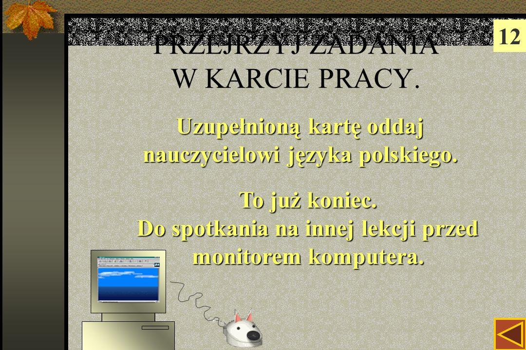 PRZEJRZYJ ZADANIA W KARCIE PRACY.12 Uzupełnioną kartę oddaj nauczycielowi języka polskiego.
