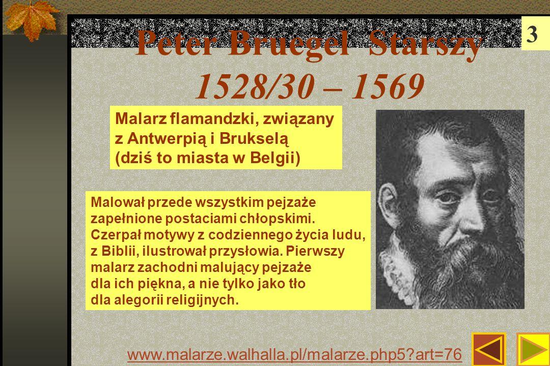 Peter Bruegel Starszy 1528/30 – 1569 3 www.malarze.walhalla.pl/malarze.php5?art=76 Malarz flamandzki, związany z Antwerpią i Brukselą (dziś to miasta w Belgii) Malował przede wszystkim pejzaże zapełnione postaciami chłopskimi.
