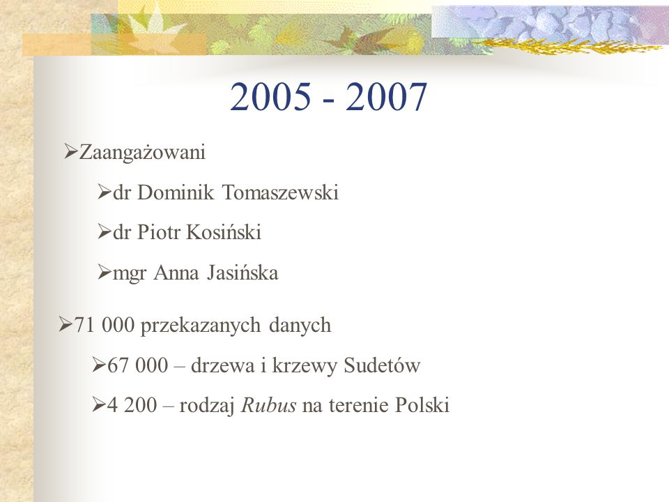 2005 - 2007 71 000 przekazanych danych 67 000 – drzewa i krzewy Sudetów 4 200 – rodzaj Rubus na terenie Polski Zaangażowani dr Dominik Tomaszewski dr