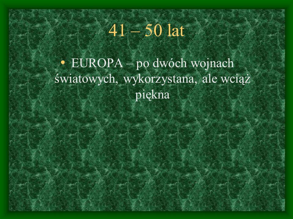 41 – 50 lat EUROPA – po dwóch wojnach światowych, wykorzystana, ale wciąż piękna
