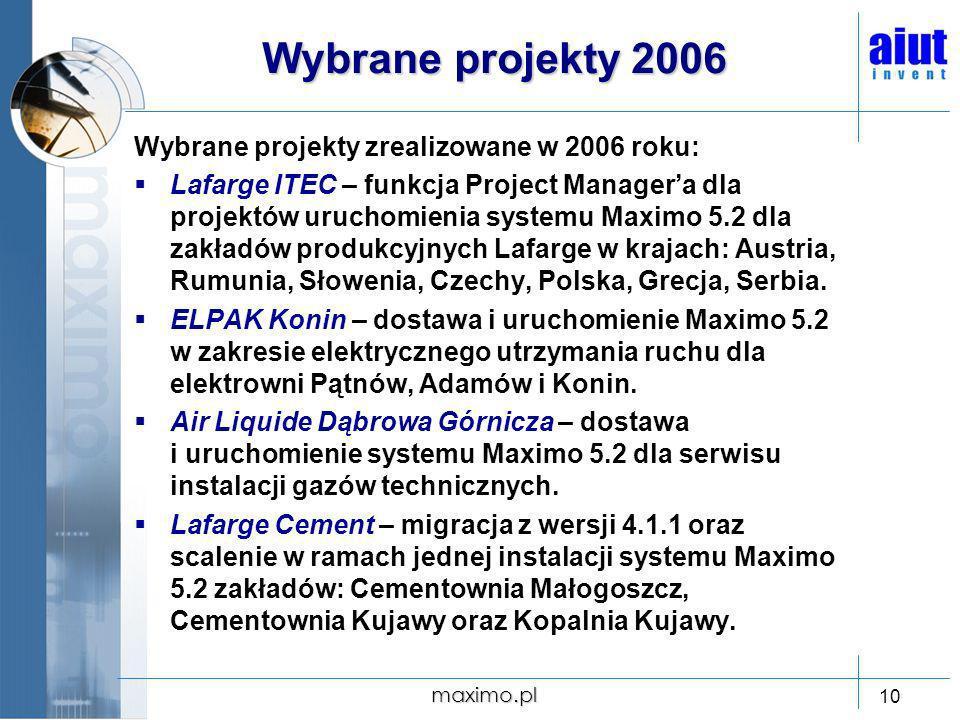 maximo.pl 10 Wybrane projekty 2006 Wybrane projekty zrealizowane w 2006 roku: Lafarge ITEC – funkcja Project Managera dla projektów uruchomienia syste